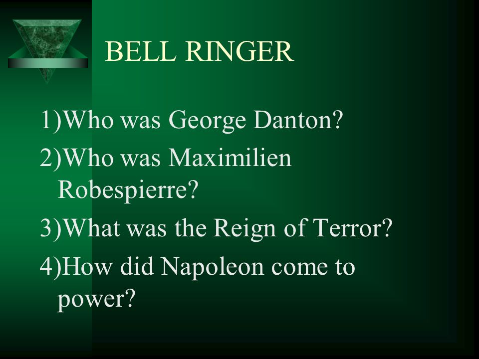 BELL RINGER 1)Who was George Danton? 2)Who was Maximilien Robespierre? 3)What was the Reign of Terror? 4)How did Napoleon come to power?