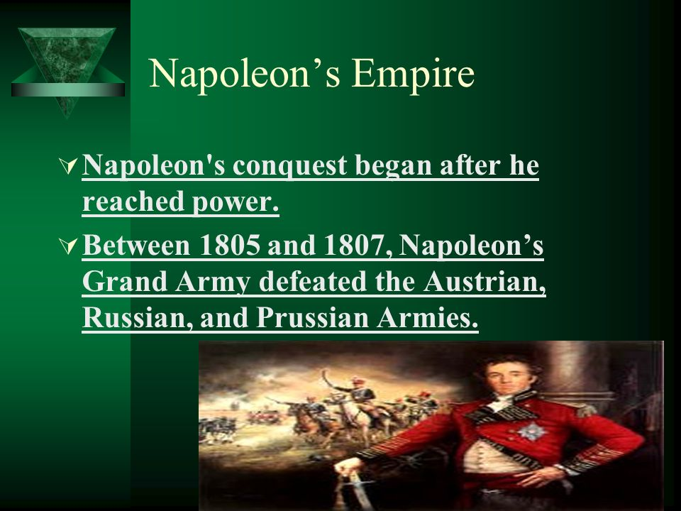 Napoleons Empire Napoleon's conquest began after he reached power. Between 1805 and 1807, Napoleons Grand Army defeated the Austrian, Russian, and Pru