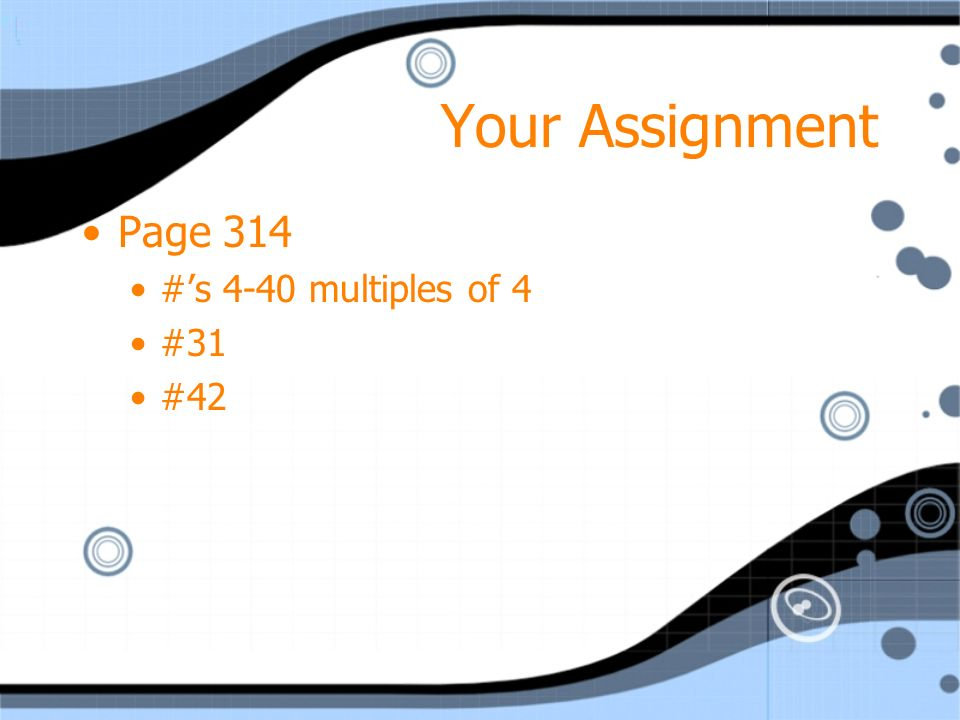 Your Assignment Page 314 #s 4-40 multiples of 4 #31 #42 Page 314 #s 4-40 multiples of 4 #31 #42