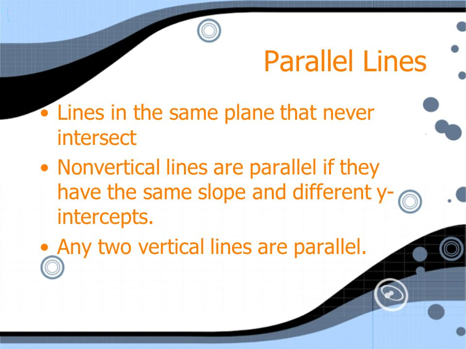 Parallel Lines Lines in the same plane that never intersect Nonvertical lines are parallel if they have the same slope and different y- intercepts. An