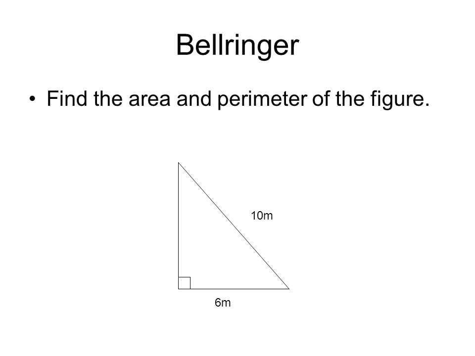 Bellringer Find the area and perimeter of the figure. 6m 10m