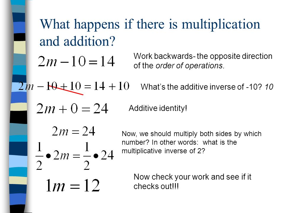 What happens if there is multiplication and addition? Work backwards- the opposite direction of the order of operations. Whats the additive inverse of