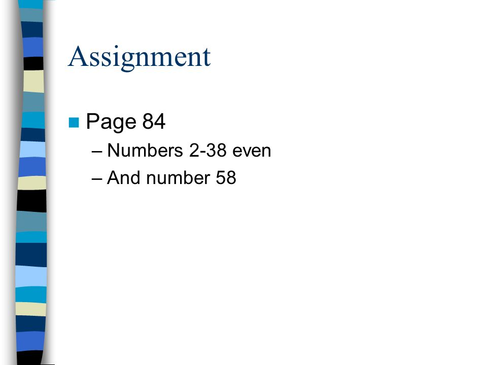 Assignment Page 84 –Numbers 2-38 even –And number 58