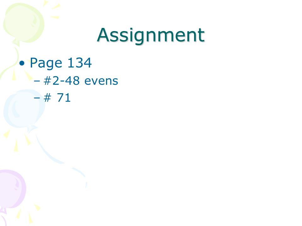 Assignment Page 134 –#2-48 evens –# 71