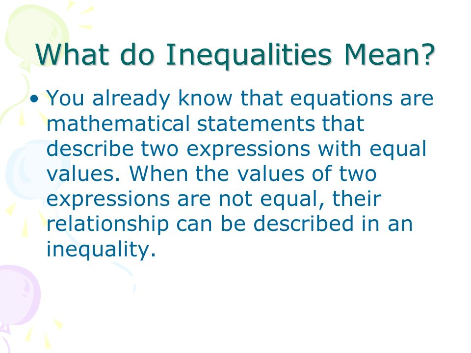 What do Inequalities Mean? You already know that equations are mathematical statements that describe two expressions with equal values. When the value