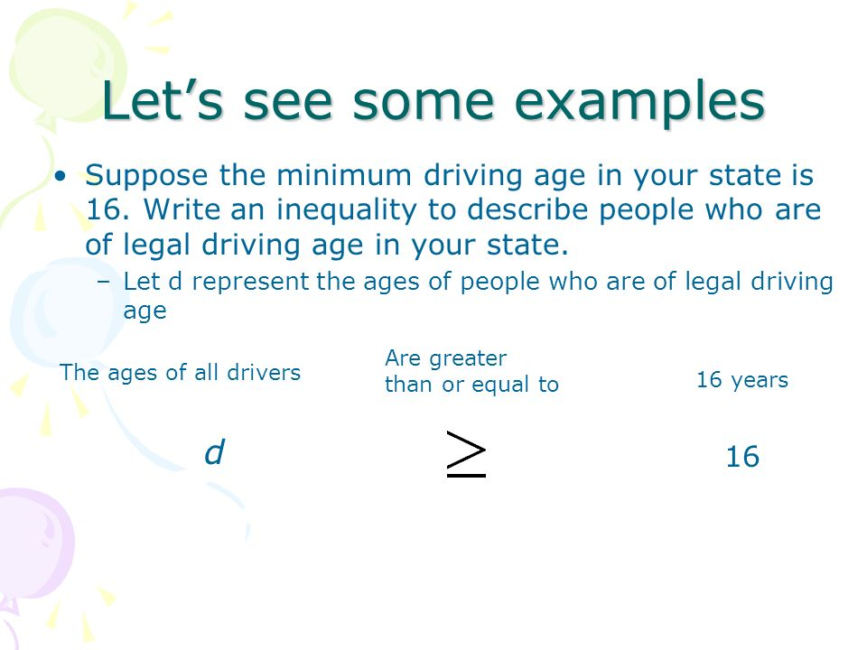 Lets see some examples Suppose the minimum driving age in your state is 16. Write an inequality to describe people who are of legal driving age in you