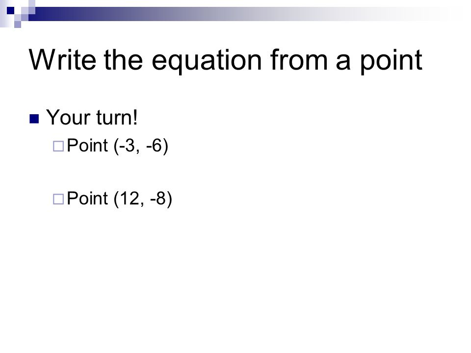 Write the equation from a point Your turn! Point (-3, -6) Point (12, -8)