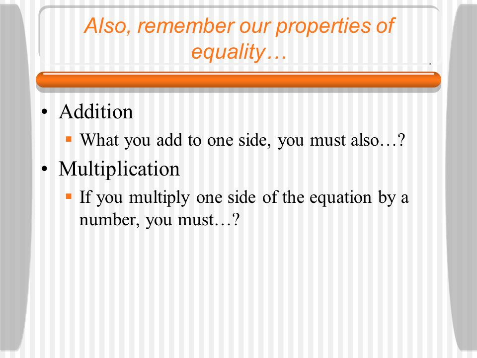 Also, remember our properties of equality… Addition What you add to one side, you must also…? Multiplication If you multiply one side of the equation