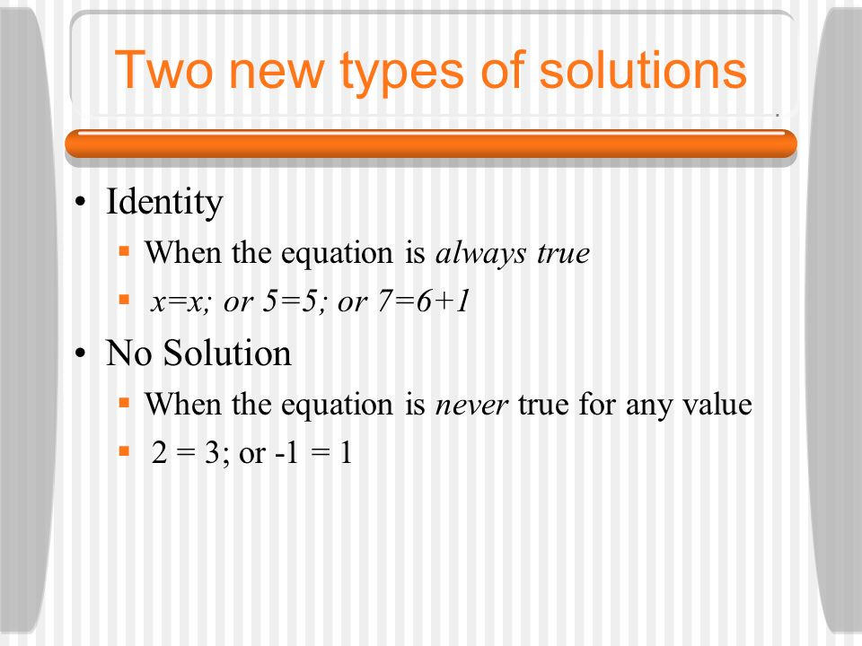 Two new types of solutions Identity When the equation is always true x=x; or 5=5; or 7=6+1 No Solution When the equation is never true for any value 2