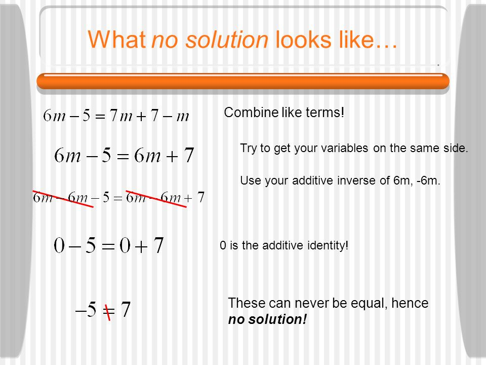 What no solution looks like… Combine like terms! Try to get your variables on the same side. Use your additive inverse of 6m, -6m. 0 is the additive i