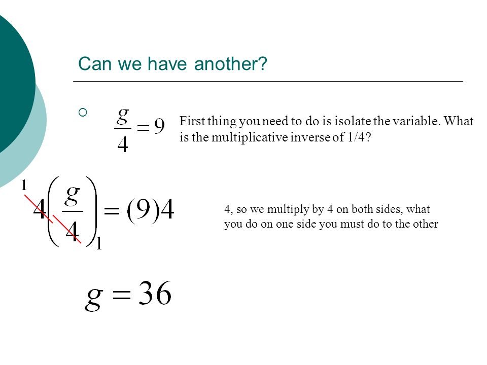 Can we have another? First thing you need to do is isolate the variable. What is the multiplicative inverse of 1/4? 4, so we multiply by 4 on both sid