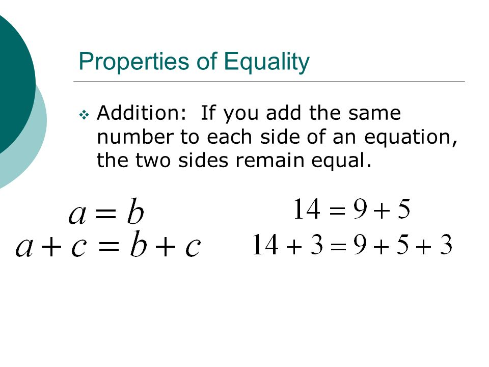 Properties of Equality Addition: If you add the same number to each side of an equation, the two sides remain equal.