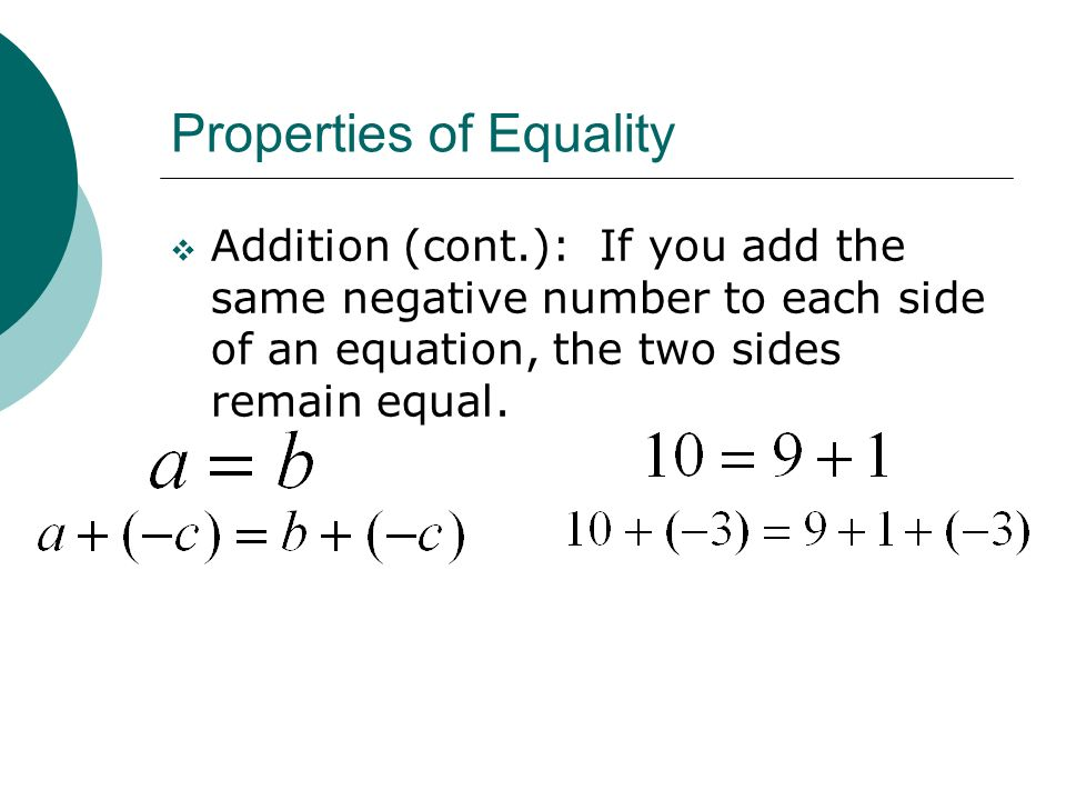 Properties of Equality Addition (cont.): If you add the same negative number to each side of an equation, the two sides remain equal.