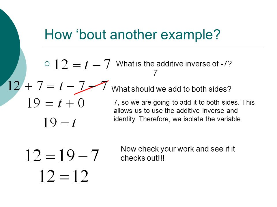 How bout another example? What is the additive inverse of -7? 7 What should we add to both sides? 7, so we are going to add it to both sides. This all