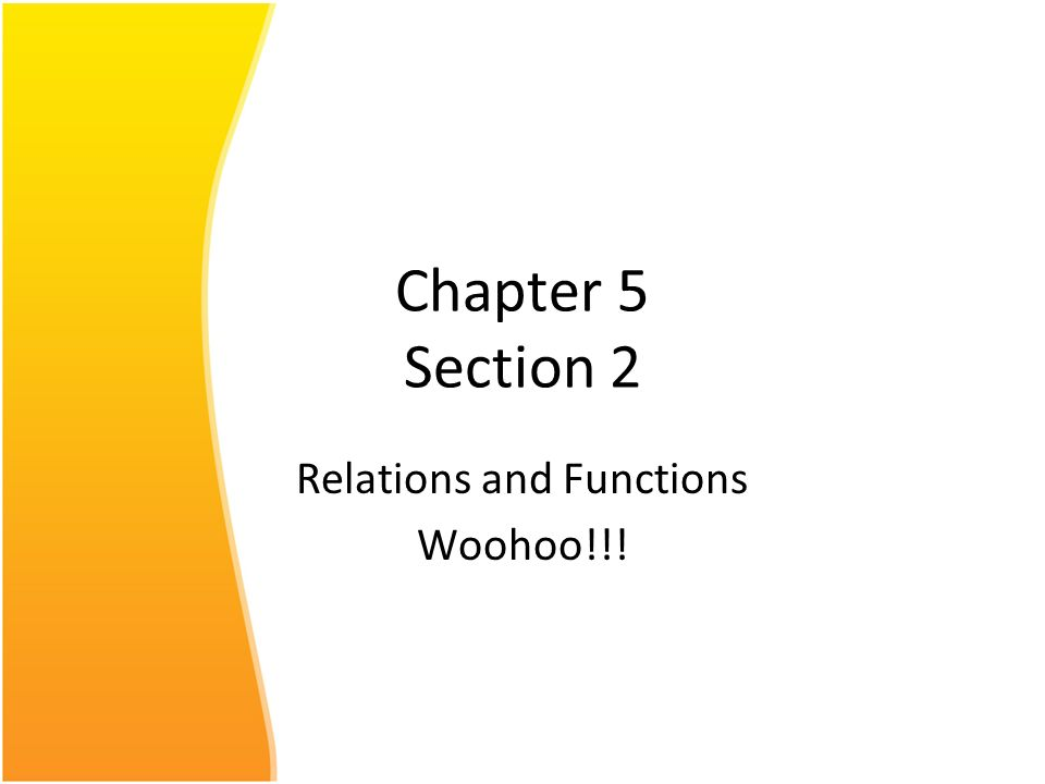 Chapter 5 Section 2 Relations and Functions Woohoo!!!