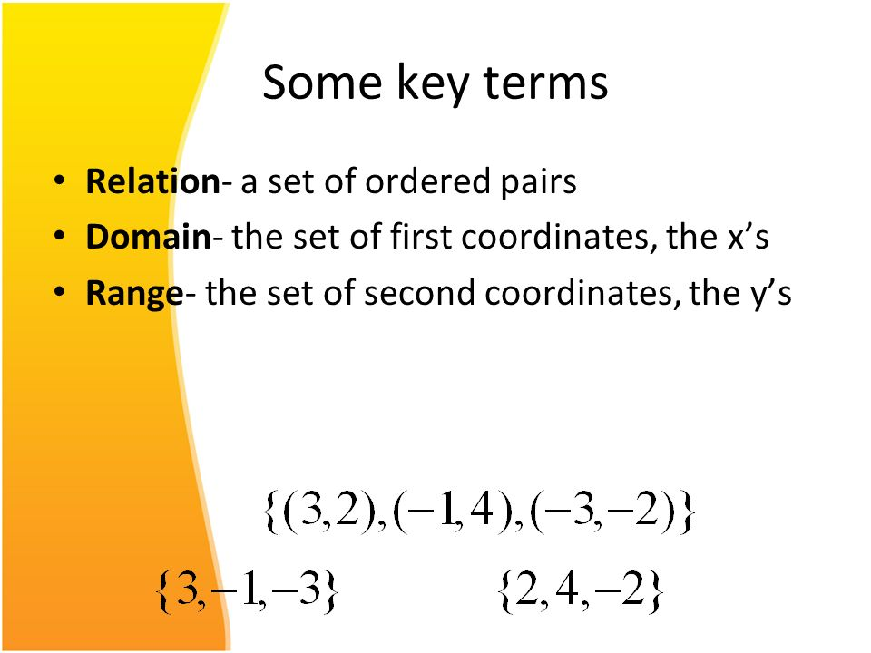 Some key terms Relation- a set of ordered pairs Domain- the set of first coordinates, the xs Range- the set of second coordinates, the ys