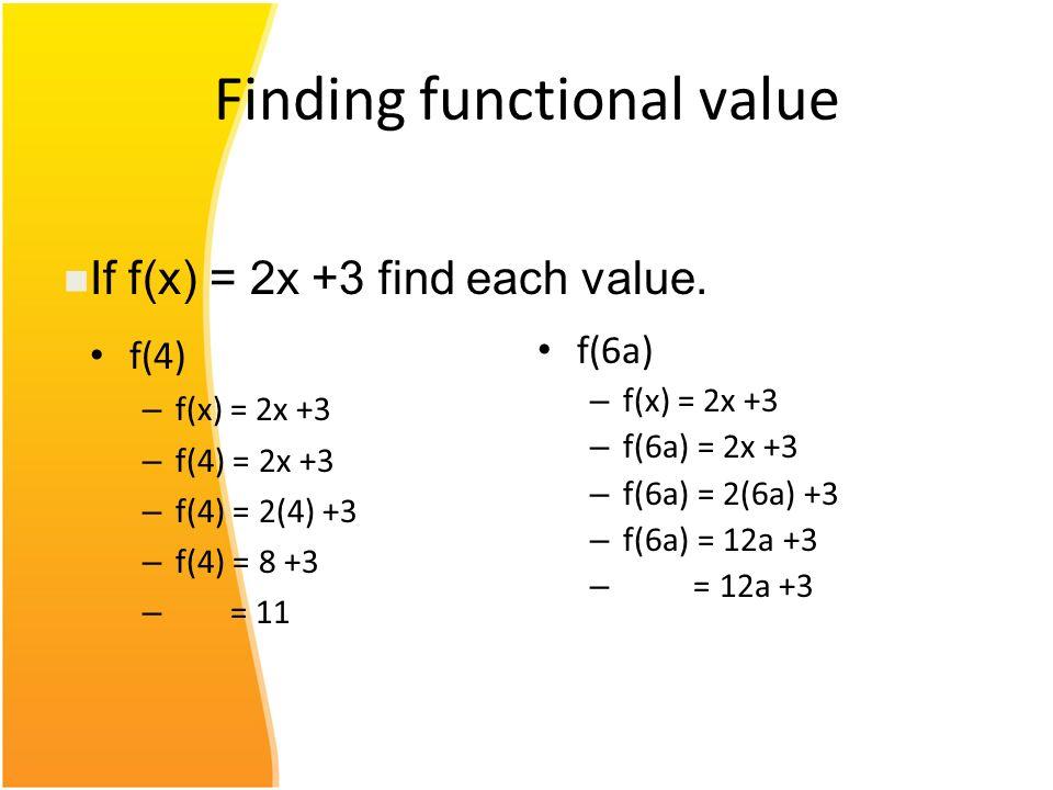 Finding functional value f(4) – f(x) = 2x +3 – f(4) = 2x +3 – f(4) = 2(4) +3 – f(4) = 8 +3 – = 11 f(6a) – f(x) = 2x +3 – f(6a) = 2x +3 – f(6a) = 2(6a)