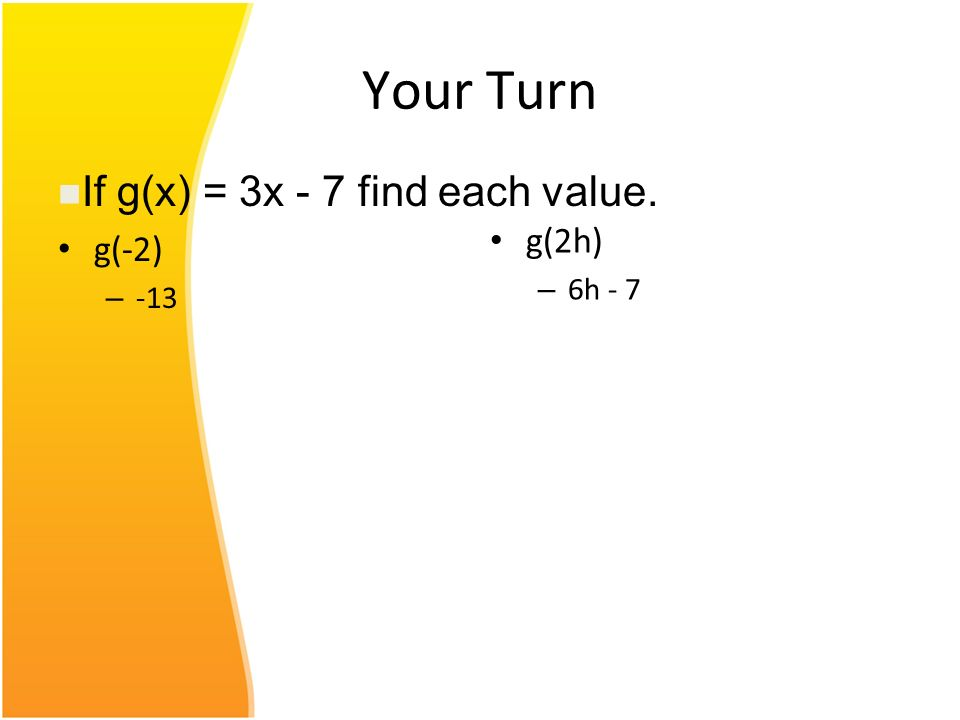 Your Turn g(-2) – -13 g(2h) – 6h - 7 If g(x) = 3x - 7 find each value.