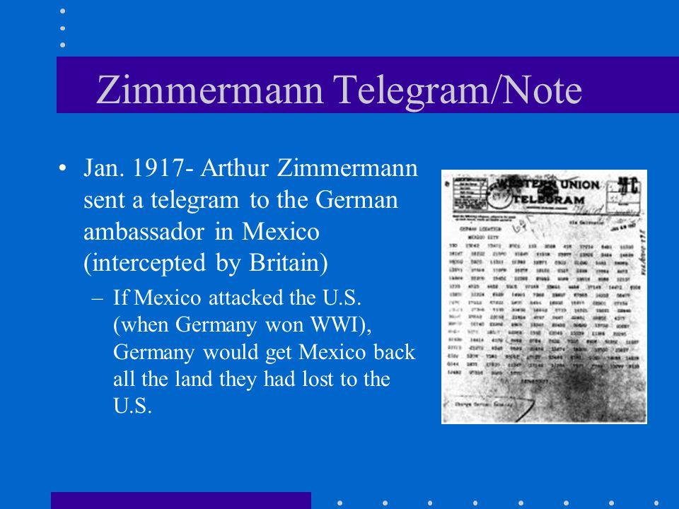 Zimmermann Telegram/Note Jan. 1917- Arthur Zimmermann sent a telegram to the German ambassador in Mexico (intercepted by Britain) –If Mexico attacked