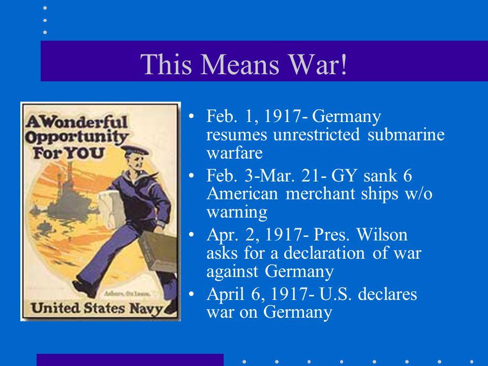This Means War! Feb. 1, 1917- Germany resumes unrestricted submarine warfare Feb. 3-Mar. 21- GY sank 6 American merchant ships w/o warning Apr. 2, 191