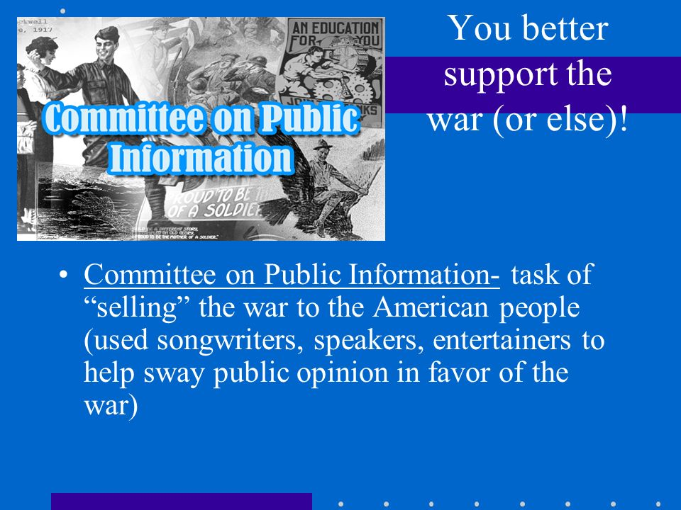 You better support the war (or else)! Committee on Public Information- task of selling the war to the American people (used songwriters, speakers, ent