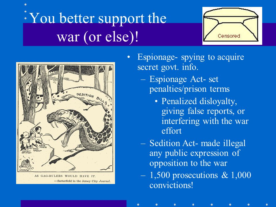 You better support the war (or else)! Espionage- spying to acquire secret govt. info. –Espionage Act- set penalties/prison terms Penalized disloyalty,