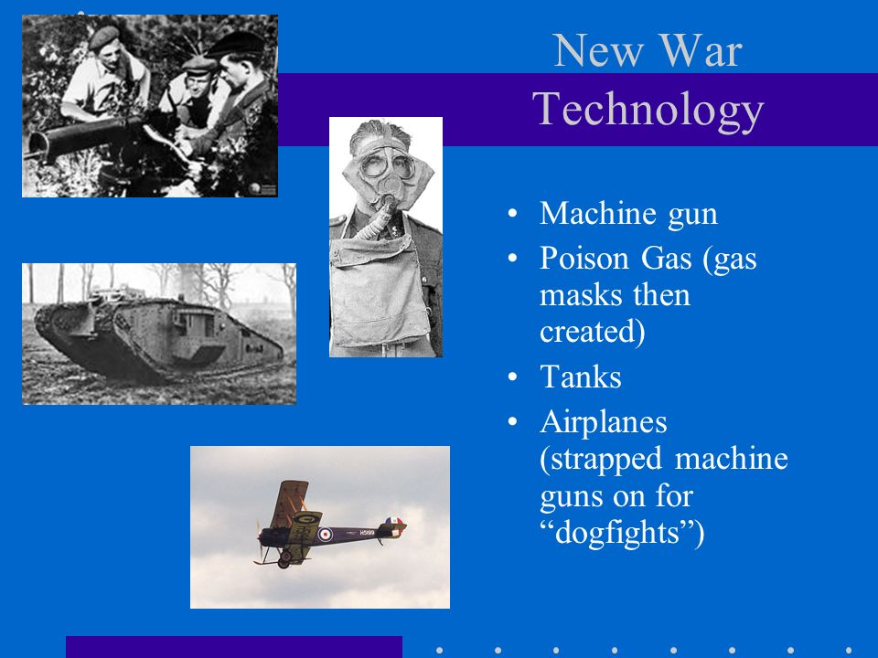 New War Technology Machine gun Poison Gas (gas masks then created) Tanks Airplanes (strapped machine guns on for dogfights)