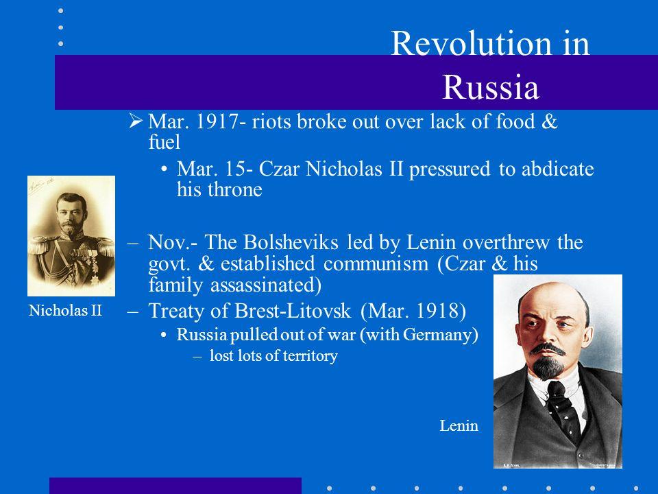 Revolution in Russia Mar. 1917- riots broke out over lack of food & fuel Mar. 15- Czar Nicholas II pressured to abdicate his throne –Nov.- The Bolshev