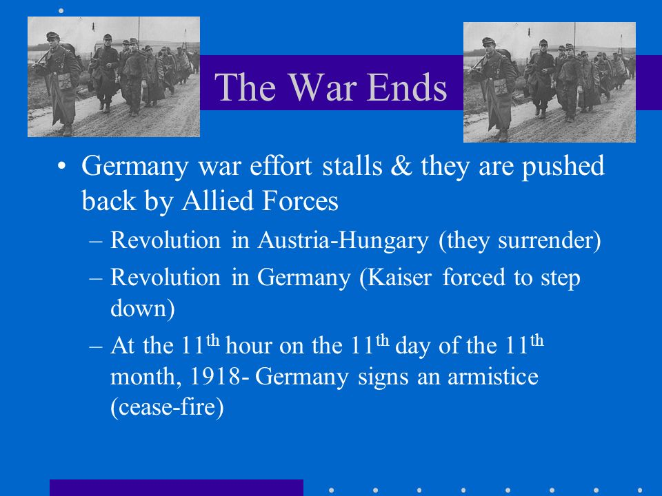 The War Ends Germany war effort stalls & they are pushed back by Allied Forces –Revolution in Austria-Hungary (they surrender) –Revolution in Germany