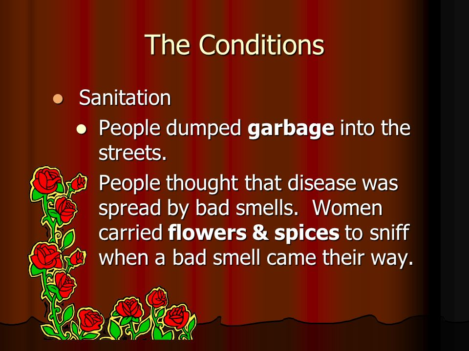 The Conditions Sanitation Sanitation People dumped garbage into the streets. People dumped garbage into the streets. People thought that disease was s
