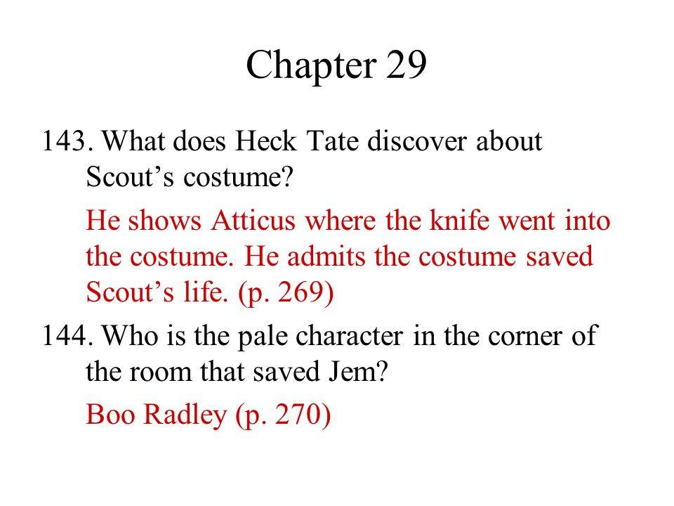 Chapter 29 143. What does Heck Tate discover about Scouts costume? He shows Atticus where the knife went into the costume. He admits the costume saved