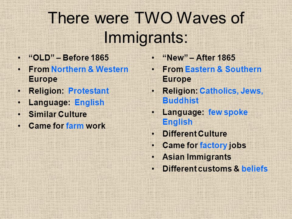 There were TWO Waves of Immigrants: OLD – Before 1865 From Northern & Western Europe Religion: Protestant Language: English Similar Culture Came for farm work New – After 1865 From Eastern & Southern Europe Religion: Catholics, Jews, Buddhist Language: few spoke English Different Culture Came for factory jobs Asian Immigrants Different customs & beliefs