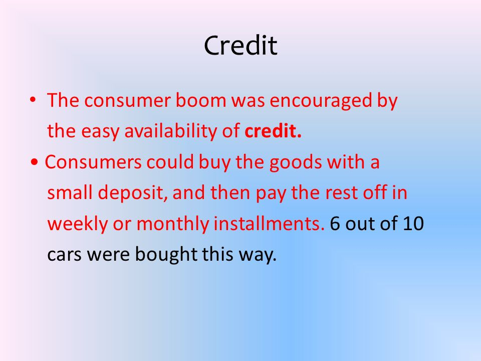 Credit The consumer boom was encouraged by the easy availability of credit. Consumers could buy the goods with a small deposit, and then pay the rest