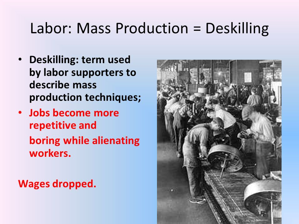 Labor: Mass Production = Deskilling Deskilling: term used by labor supporters to describe mass production techniques; Jobs become more repetitive and