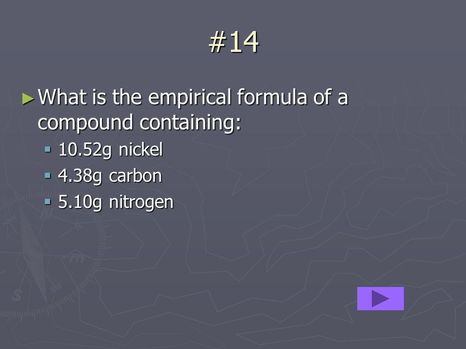#14 What is the empirical formula of a compound containing: What is the empirical formula of a compound containing: 10.52g nickel 10.52g nickel 4.38g carbon 4.38g carbon 5.10g nitrogen 5.10g nitrogen
