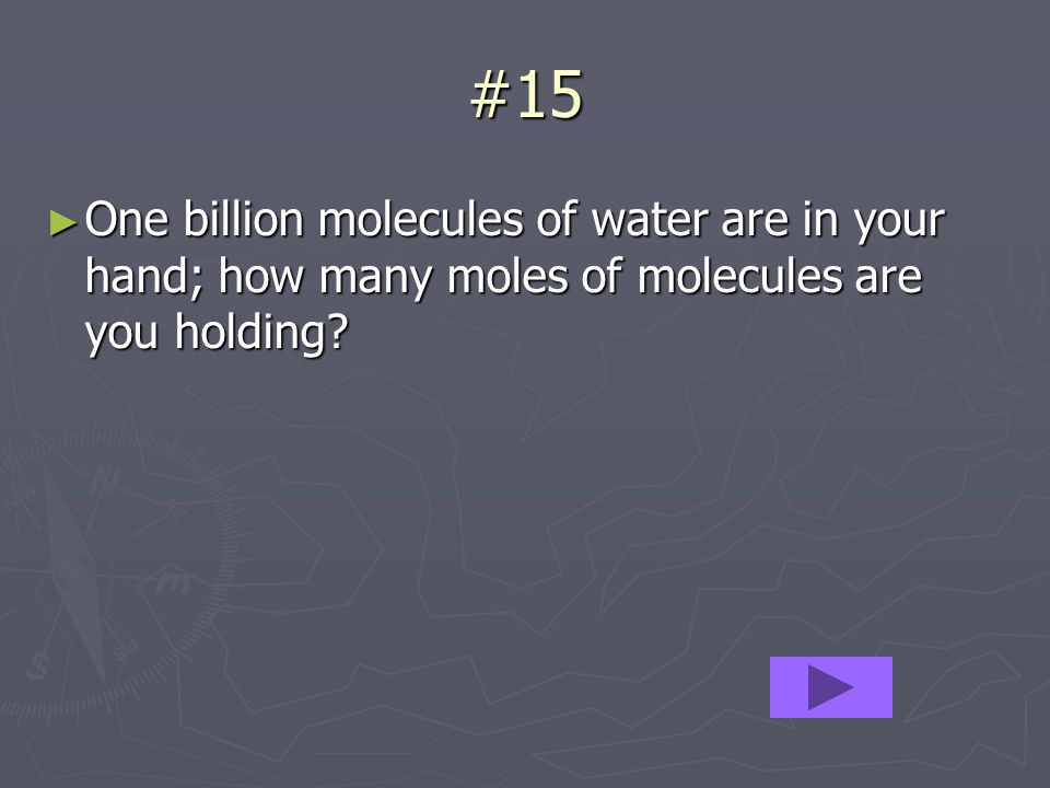 #15 One billion molecules of water are in your hand; how many moles of molecules are you holding? One billion molecules of water are in your hand; how