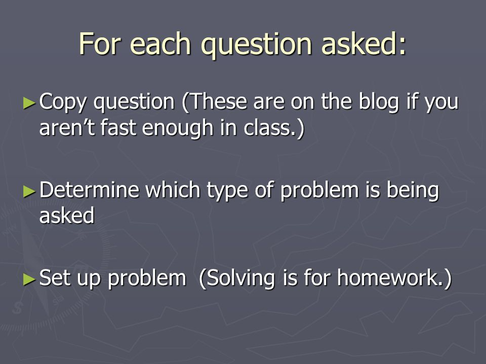 For each question asked: Copy question (These are on the blog if you arent fast enough in class.) Copy question (These are on the blog if you arent fast enough in class.) Determine which type of problem is being asked Determine which type of problem is being asked Set up problem (Solving is for homework.) Set up problem (Solving is for homework.)