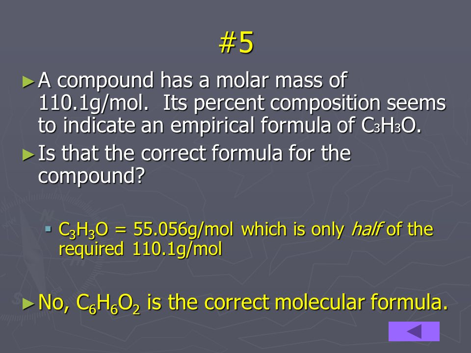 #5 A compound has a molar mass of 110.1g/mol. Its percent composition seems to indicate an empirical formula of C 3 H 3 O. A compound has a molar mass