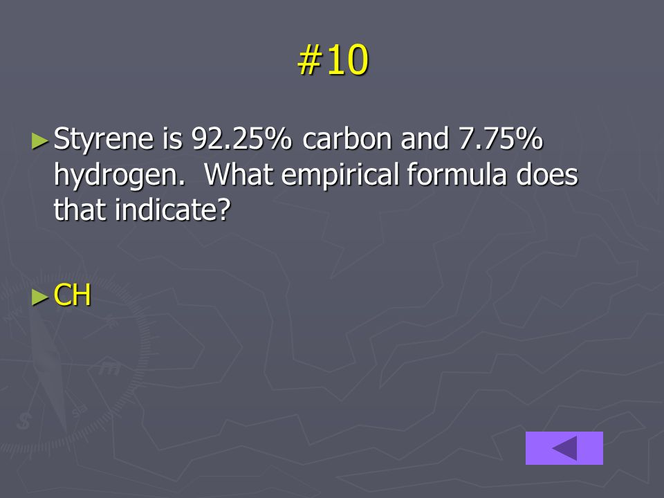 #10 Styrene is 92.25% carbon and 7.75% hydrogen. What empirical formula does that indicate.