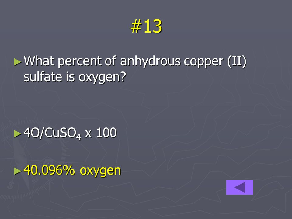 #13 What percent of anhydrous copper (II) sulfate is oxygen? What percent of anhydrous copper (II) sulfate is oxygen? 4O/CuSO 4 x 100 4O/CuSO 4 x 100