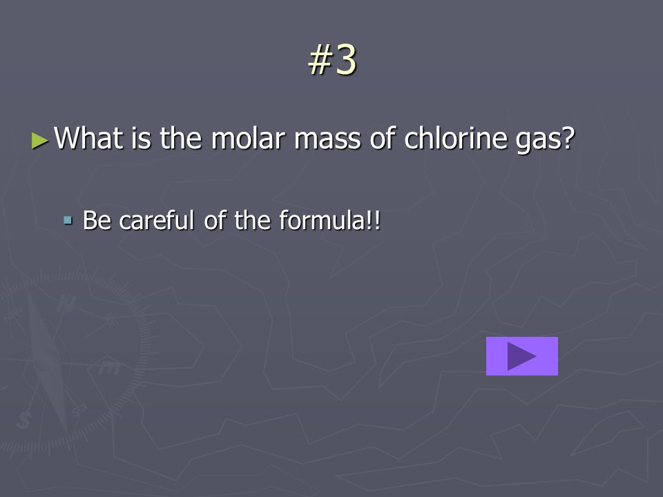 #3 What is the molar mass of chlorine gas? What is the molar mass of chlorine gas? Be careful of the formula!! Be careful of the formula!!