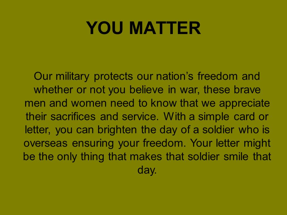 YOU MATTER Our military protects our nations freedom and whether or not you believe in war, these brave men and women need to know that we appreciate their sacrifices and service.