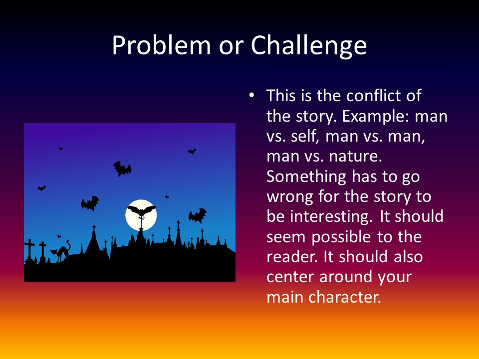Problem or Challenge This is the conflict of the story. Example: man vs. self, man vs. man, man vs. nature. Something has to go wrong for the story to
