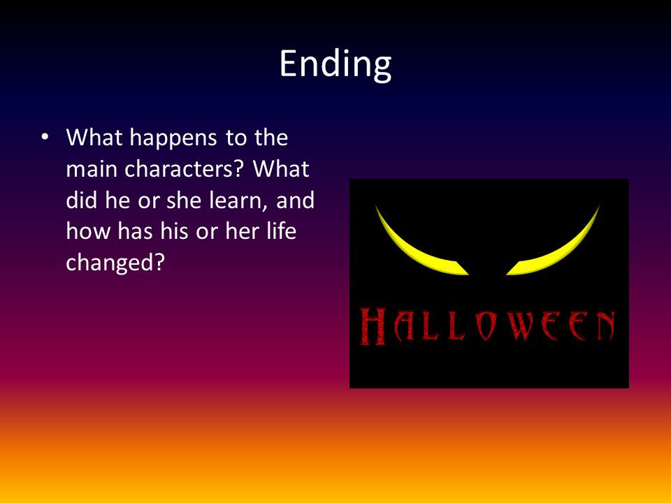 Ending What happens to the main characters? What did he or she learn, and how has his or her life changed?