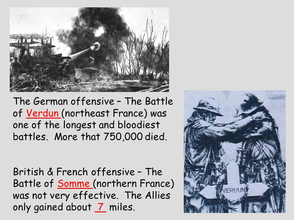 The German offensive – The Battle of Verdun (northeast France) was one of the longest and bloodiest battles. More that 750,000 died. British & French