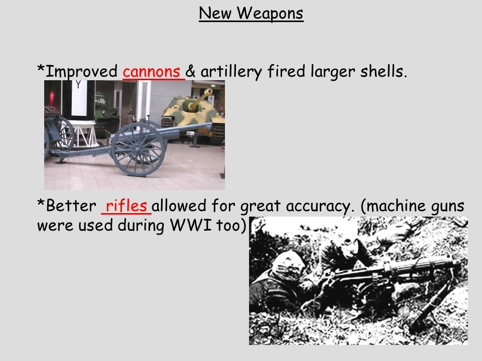 New Weapons *Improved cannons & artillery fired larger shells. *Better rifles allowed for great accuracy. (machine guns were used during WWI too)