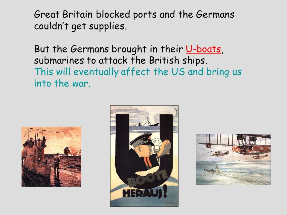 Great Britain blocked ports and the Germans couldnt get supplies. But the Germans brought in their U-boats, submarines to attack the British ships. Th