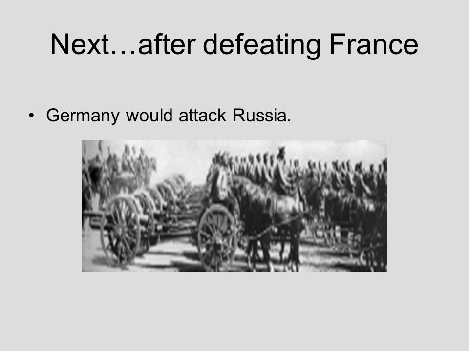 Next…after defeating France Germany would attack Russia.
