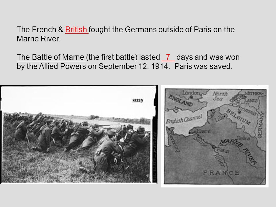 The French & British fought the Germans outside of Paris on the Marne River. The Battle of Marne (the first battle) lasted 7 days and was won by the A