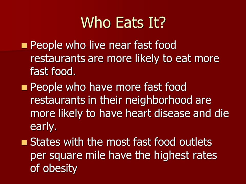 Who Eats It? People who live near fast food restaurants are more likely to eat more fast food. People who live near fast food restaurants are more lik
